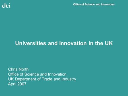 Office of Science and Innovation Universities and Innovation in the UK Chris North Office of Science and Innovation UK Department of Trade and Industry.