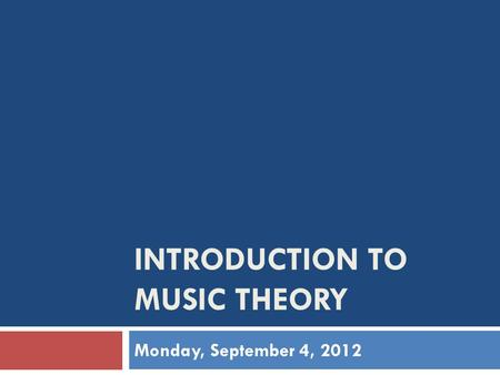 INTRODUCTION TO MUSIC THEORY Monday, September 4, 2012.