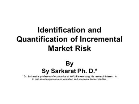 Identification and Quantification of Incremental Market Risk By Sy Sarkarat Ph. D.* * Dr. Sarkarat is professor of economics at WVU-Parkersburg, his research.