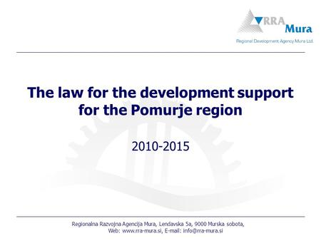 Regionalna Razvojna Agencija Mura, Lendavska 5a, 9000 Murska sobota, Web:    The law for the development support.