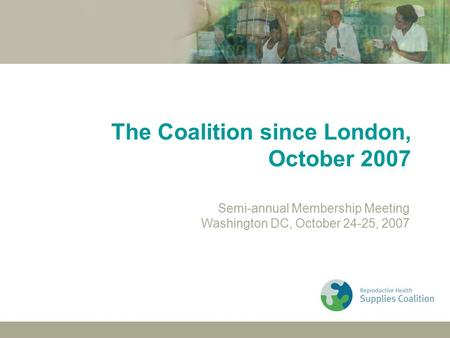 London Membership MeetingWashington Membership Meeting24 October 2007 The Coalition since London, October 2007 Semi-annual Membership Meeting Washington.