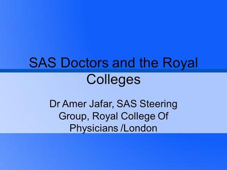 SAS Doctors and the Royal Colleges Dr Amer Jafar, SAS Steering Group, Royal College Of Physicians /London.