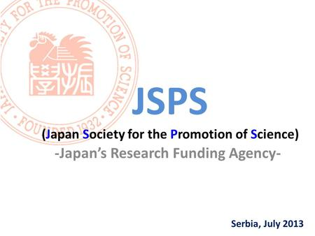Serbia, July 2013 JSPS (Japan Society for the Promotion of Science) -Japan's Research Funding Agency-