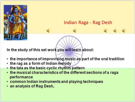 In the study of this set work you will learn about: the importance of improvising music as part of the oral tradition the rag as a form of Indian melody.
