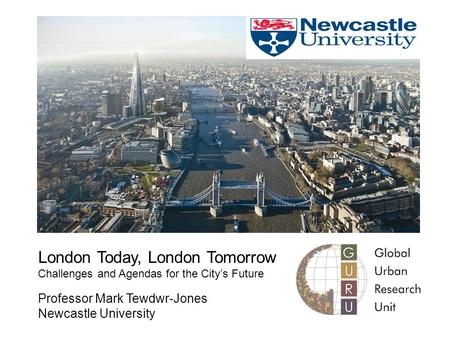 London Today, London Tomorrow Challenges and Agendas for the City's Future Professor Mark Tewdwr-Jones Newcastle University.