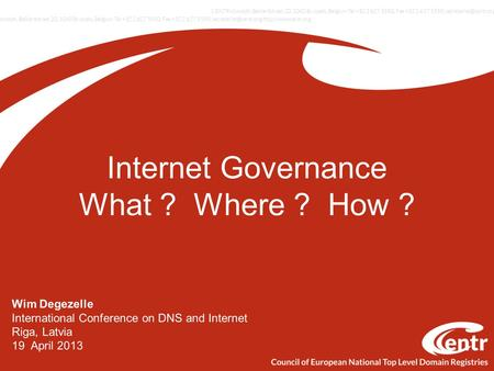 Internet Governance What ? Where ? How ? Wim Degezelle International Conference on DNS and Internet Riga, Latvia 19 April 2013.