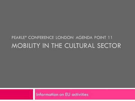 PEARLE* CONFERENCE LONDON AGENDA POINT 11 MOBILITY IN THE CULTURAL SECTOR Information on EU activities.