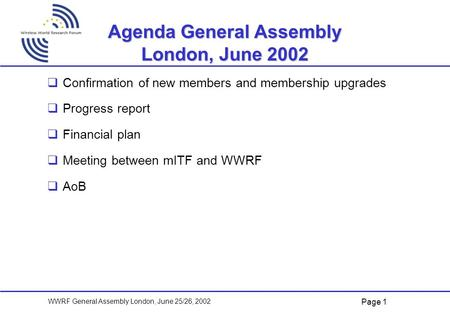 Page 1 WWRF General Assembly London, June 25/26, 2002 Agenda General Assembly London, June 2002   Confirmation of new members and membership upgrades.