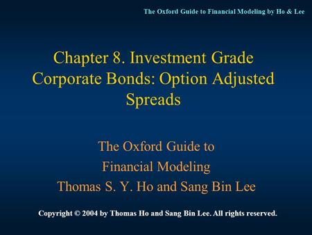 The Oxford Guide to Financial Modeling by Ho & Lee Chapter 8. Investment Grade Corporate Bonds: Option Adjusted Spreads The Oxford Guide to Financial Modeling.