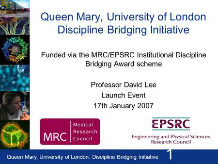 Queen Mary, University of London: Discipline Bridging Initiative 1 Queen Mary, University of London Discipline Bridging Initiative Funded via the MRC/EPSRC.