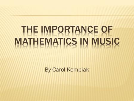 By Carol Kempiak.  When reading rhythms in music, musicians use counting and fractions  Sound in music can be broken up into proportions  Frequencies.