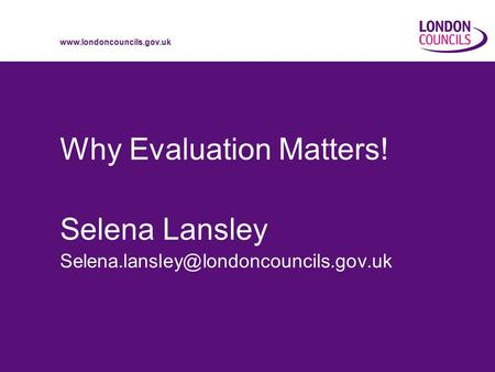Why Evaluation Matters! Selena Lansley