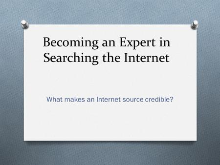 Becoming an Expert in Searching the Internet What makes an Internet source credible?