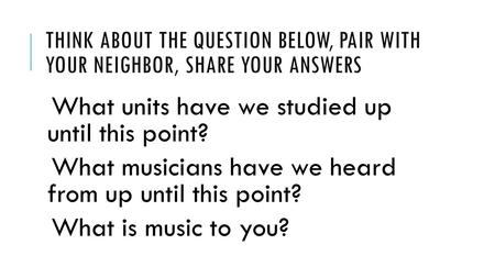 THINK ABOUT THE QUESTION BELOW, PAIR WITH YOUR NEIGHBOR, SHARE YOUR ANSWERS What units have we studied up until this point? What musicians have we heard.