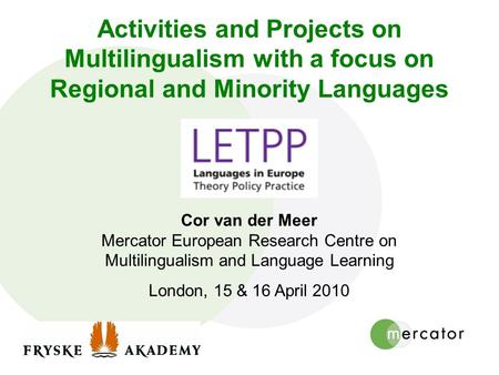 Activities and Projects on Multilingualism with a focus on Regional and Minority Languages Cor van der Meer Mercator European Research Centre on Multilingualism.