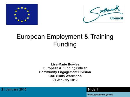 21 January 2010 www.southwark.gov.uk 18 January 2010 21 January 2010 Slide 1 www.southwark.gov.uk European Employment & Training Funding Lisa-Marie Bowles.