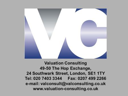 Valuation Consulting 49-50 The Hop Exchange, 24 Southwark Street, London, SE1 1TY Tel: 020 7403 3344 Fax: 0207 499 2266