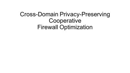 Cross-Domain Privacy-Preserving Cooperative Firewall Optimization.
