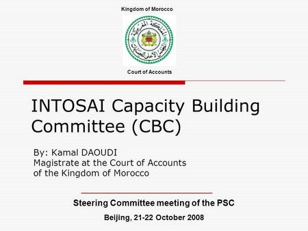 INTOSAI Capacity Building Committee (CBC) By: Kamal DAOUDI Magistrate at the Court of Accounts of the Kingdom of Morocco Steering Committee meeting of.