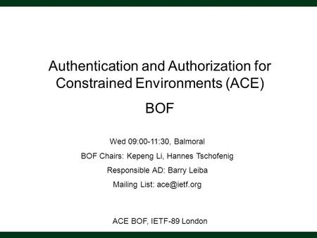 ACE BOF, IETF-89 London Authentication and Authorization for Constrained Environments (ACE) BOF Wed 09:00-11:30, Balmoral BOF Chairs: Kepeng Li, Hannes.