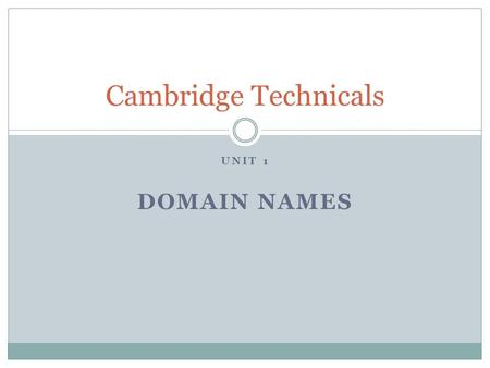 UNIT 1 DOMAIN NAMES Cambridge Technicals. Domain names You are going to prepare a presentation for a group of small business owners. They are interested.