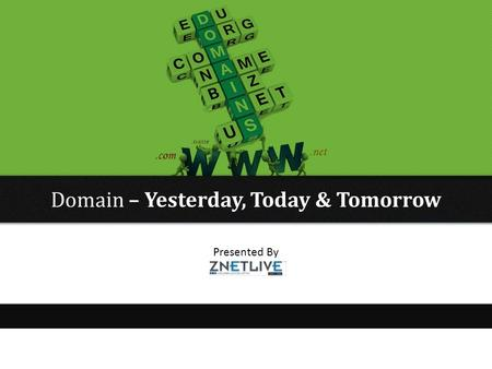 Presented By ZNETCONNECT Domain – Yesterday, Today & Tomorrow.