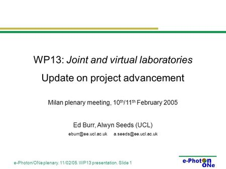 E-Photon/ONe plenary. 11/02/05. WP13 presentation. Slide 1 WP13: Joint and virtual laboratories Update on project advancement Milan plenary meeting, 10.