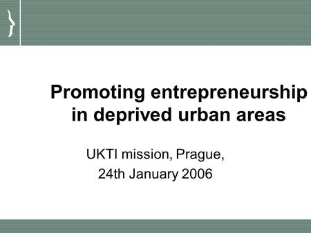 Promoting entrepreneurship in deprived urban areas UKTI mission, Prague, 24th January 2006.