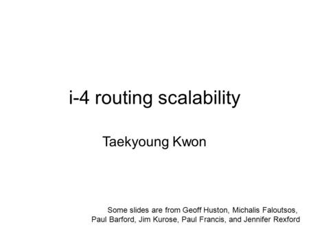 I-4 routing scalability Taekyoung Kwon Some slides are from Geoff Huston, Michalis Faloutsos, Paul Barford, Jim Kurose, Paul Francis, and Jennifer Rexford.