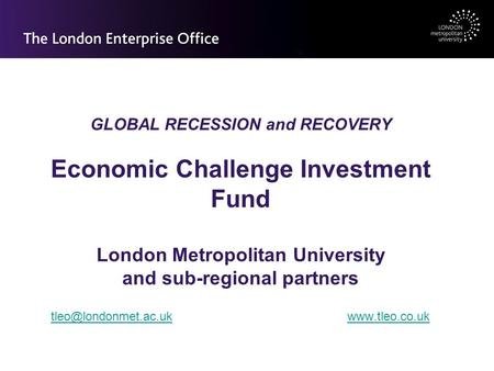 GLOBAL RECESSION and RECOVERY Economic Challenge Investment Fund London Metropolitan University and sub-regional partners