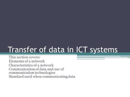 Transfer of data in ICT systems This section covers: Elements of a network Characteristics of a network Communication of data and use of communication.