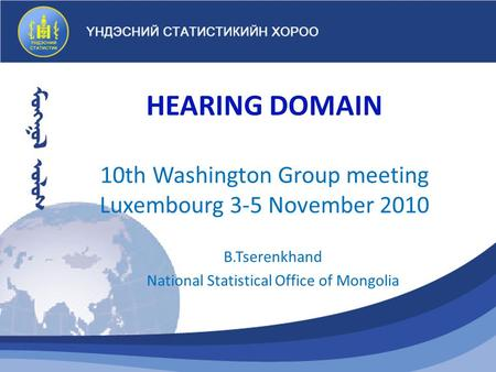 HEARING DOMAIN 10th Washington Group meeting Luxembourg 3-5 November 2010 B.Tserenkhand National Statistical Office of Mongolia.