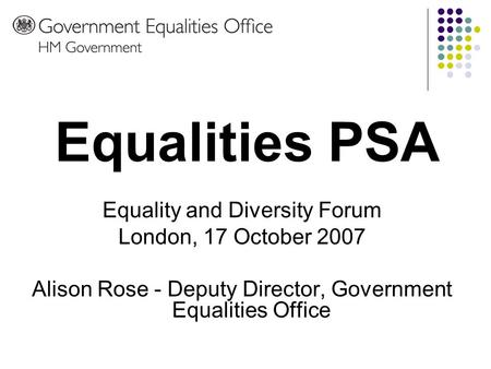 Equality and Diversity Forum London, 17 October 2007 Alison Rose - Deputy Director, Government Equalities Office Equalities PSA.