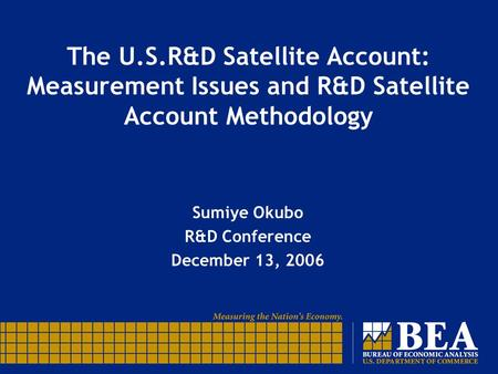 The U.S.R&D Satellite Account: Measurement Issues and R&D Satellite Account Methodology Sumiye Okubo R&D Conference December 13, 2006.