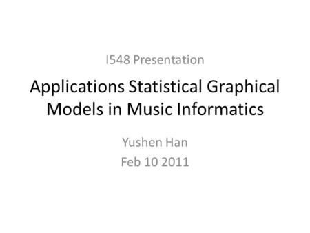 Applications Statistical Graphical Models in Music Informatics Yushen Han Feb 10 2011 I548 Presentation.
