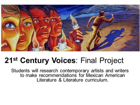21 st Century Voices: Final Project Students will research contemporary artists and writers to make recommendations for Mexican American Literature & Literature.