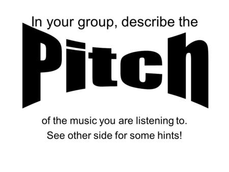 In your group, describe the of the music you are listening to. See other side for some hints!