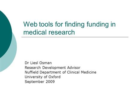 Dr Liesl Osman Research Development Advisor Nuffield Department of Clinical Medicine University of Oxford September 2009 Web tools for finding funding.