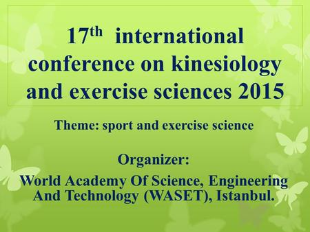 17 th international conference on kinesiology and exercise sciences 2015 Theme: sport and exercise science Organizer: World Academy Of Science, Engineering.