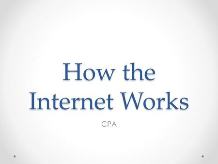 How the Internet Works CPA. Internet Addresses How do you get to the school's website? What you as the user sees is a web address or URL – Uniform Resource.