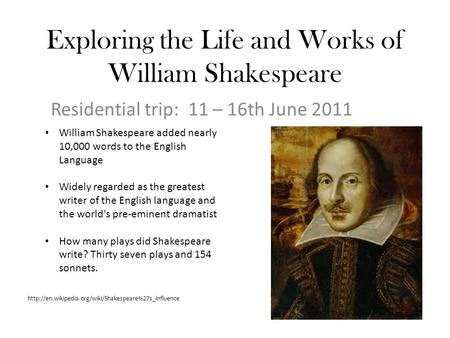 Exploring the Life and Works of William Shakespeare Residential trip: 11 – 16th June 2011 William Shakespeare added nearly 10,000 words to the English.