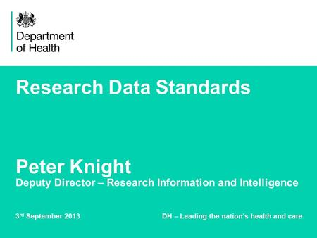 Research Data Standards Peter Knight Deputy Director – Research Information and Intelligence 3 rd September 2013 DH – Leading the nation's health and care.