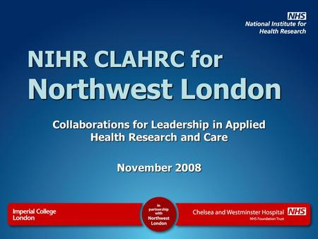 NIHR CLAHRC for Northwest London Collaborations for Leadership in Applied Health Research and Care November 2008.