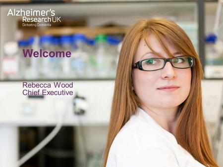Welcome Rebecca Wood Chief Executive. Welcome Alzheimer's Research UK.
