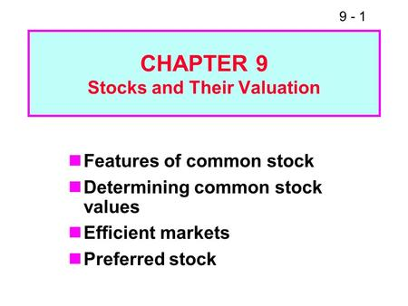 9 - 1 CHAPTER 9 Stocks and Their Valuation Features of common stock Determining common stock values Efficient markets Preferred stock.