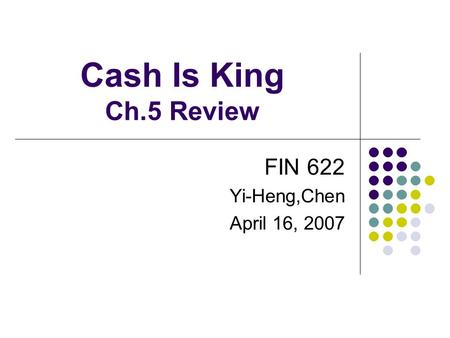 Cash Is King Ch.5 Review FIN 622 Yi-Heng,Chen April 16, 2007.