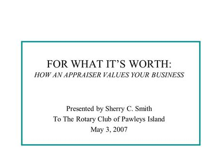 FOR WHAT IT'S WORTH: HOW AN APPRAISER VALUES YOUR BUSINESS Presented by Sherry C. Smith To The Rotary Club of Pawleys Island May 3, 2007.