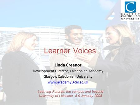 Learner Voices Linda Creanor Development Director, Caledonian Academy Glasgow Caledonian University www.academy.gcal.ac.uk Learning Futures: the campus.