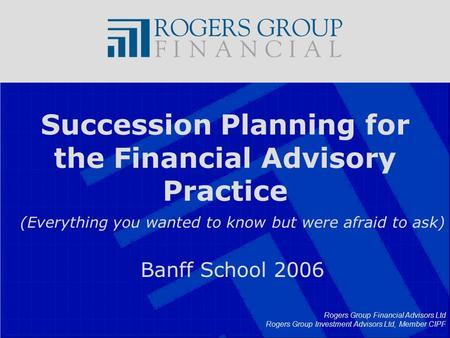 Rogers Group Financial Advisors Ltd Rogers Group Investment Advisors Ltd, Member CIPF Succession Planning for the Financial Advisory Practice (Everything.