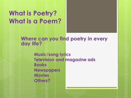 What is Poetry? What is a Poem? Where can you find poetry in every day life? Music/song lyrics Television and magazine ads Books Newspapers Movies Others?